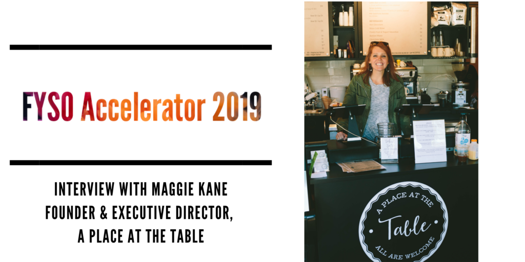 FYSO Accelerator 2019 Interview with Maggie Kane, Founder & Executive Director of A Place at the Table