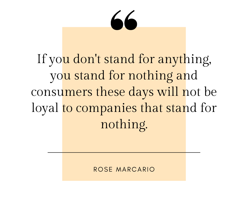 If you don't stand for anything, you stand for nothing and consumers these days will not be loyal to companies that stand for nothing. - Rose Marcario