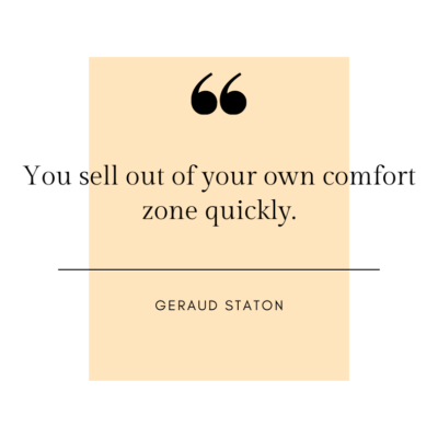 You sell out of your own comfort zone quickly. - Geraud Staton