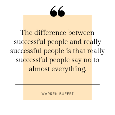 The difference between successful people and really successful people is that really successful people say no to almost everything. -Warren Buffet